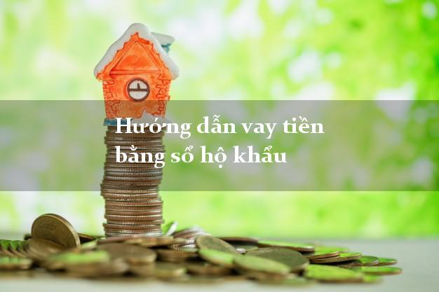 Hướng dẫn vay tiền bằng sổ hộ khẩu tại nhà