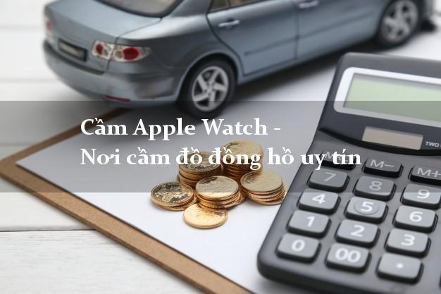 Cầm Apple Watch - Nơi cầm đồ đồng hồ uy tín